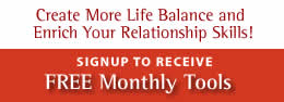 Create More Life Balance and Enrich Your Relationship Skills! Signup to receive Free Monthly Tools by Email